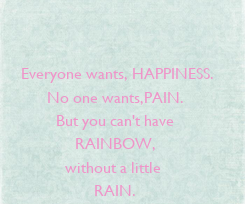 Poster:    Everyone wants, HAPPINESS. No one wants,PAIN. But you can't have RAINBOW, without a little  RAIN.