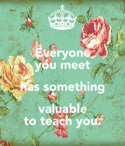 Poster: Everyone you meet has something valuable to teach you.