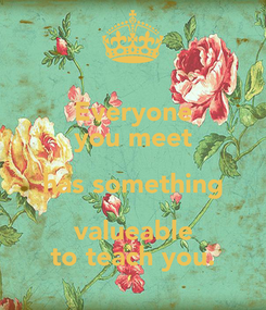 Poster: Everyone you meet has something valueable to teach you.
