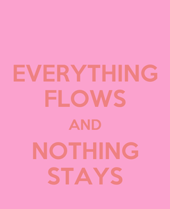Poster: EVERYTHING FLOWS AND NOTHING STAYS
