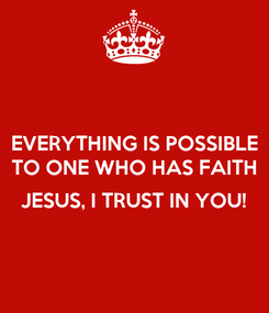 Poster: EVERYTHING IS POSSIBLE TO ONE WHO HAS FAITH  JESUS, I TRUST IN YOU!