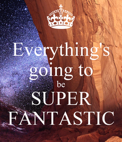 Poster: Everything's going to be SUPER FANTASTIC