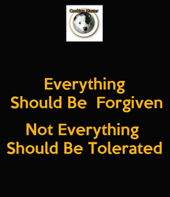 Poster: Everything  Should Be  Forgiven  Not Everything  Should Be Tolerated