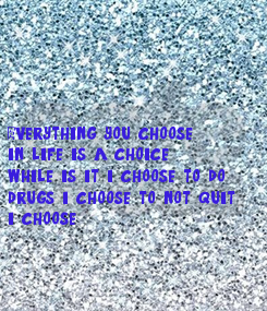 Poster: Everything you choose in life is a choice  while is it i choose to do  drugs i choose to not quit  i choose