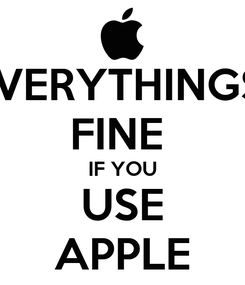 Poster: EVERYTHINGS  FINE  IF YOU USE APPLE