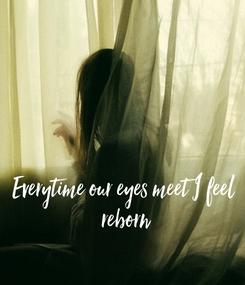 Poster: Everytime our eyes meet I feel  reborn