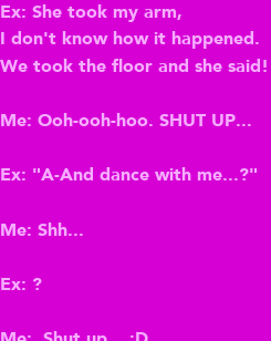 """Poster: Ex: She took my arm, I don't know how it happened. We took the floor and she said!  Me: Ooh-ooh-hoo. SHUT UP...  Ex: """"A-And dance with me...?""""  Me: Shh...  Ex: ?  Me:  Shut up... :D"""
