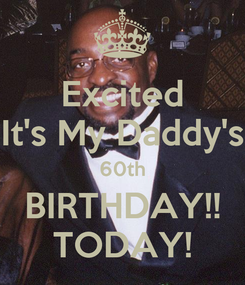 Poster: Excited It's My Daddy's 60th BIRTHDAY!! TODAY!
