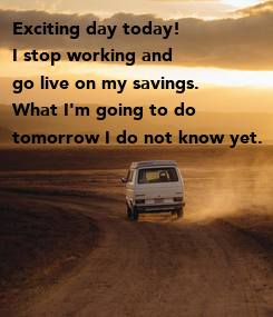 Poster: Exciting day today! I stop working and go live on my savings.  What I'm going to do tomorrow I do not know yet.