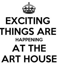 Poster: EXCITING  THINGS ARE  HAPPENING AT THE ART HOUSE
