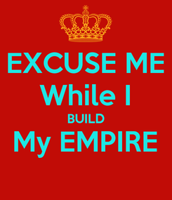 Poster: EXCUSE ME While I BUILD My EMPIRE
