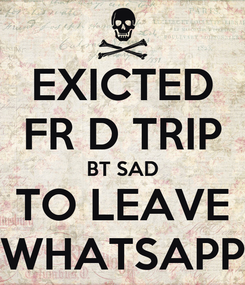 Poster: EXICTED FR D TRIP BT SAD TO LEAVE WHATSAPP