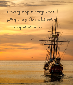 Poster: Expecting things to change without  putting in any effort is like waiting  for a ship at the airport