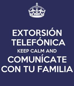 Poster: EXTORSIÓN  TELEFÓNICA KEEP CALM AND COMUNÍCATE CON TU FAMILIA