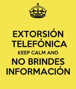 Poster: EXTORSIÓN  TELEFÓNICA KEEP CALM AND NO BRINDES INFORMACIÓN
