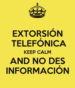 Poster: EXTORSIÓN  TELEFÓNICA KEEP CALM AND NO DES INFORMACIÓN