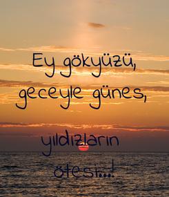 Poster: Ey gökyüzü, geceyle günes,  yıldızların  ötesi...!