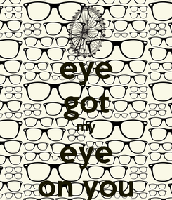 Poster: eye got my eye on you
