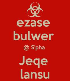 Poster: ezase  bulwer  @ S'pha  Jeqe  lansu