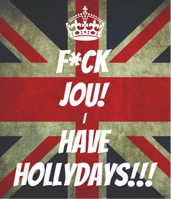 Poster: F*CK  JOU! I HAVE HOLLYDAYS!!!