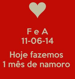 Poster: F e A 11-06-14  Hoje fazemos  1 mês de namoro
