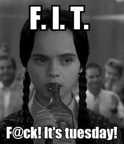 Poster: F. I. T.  F@ck! It's tuesday!