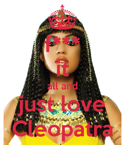 Poster: f*** it all and just love Cleopatra