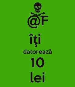 Poster: @F îţi  datorează 10 lei