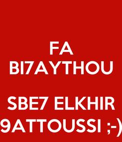 Poster: FA BI7AYTHOU  SBE7 ELKHIR 9ATTOUSSI ;-)