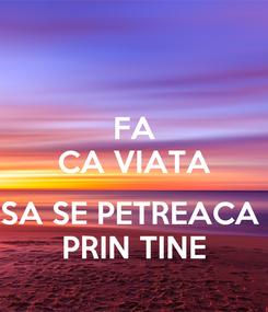 Poster: FA CA VIATA  SA SE PETREACA  PRIN TINE