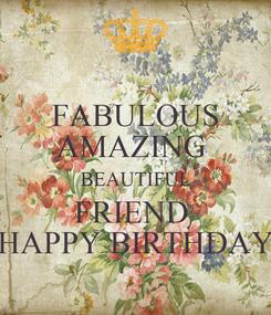 Poster: FABULOUS AMAZING  BEAUTIFUL FRIEND  HAPPY BIRTHDAY