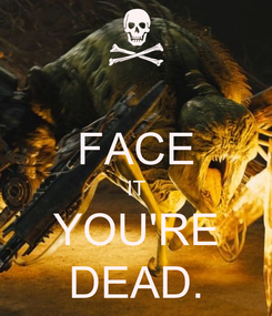 Poster:  FACE IT YOU'RE DEAD.
