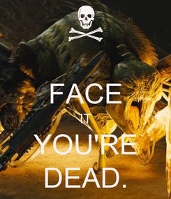 Poster:  FACE IT YOU'RE DEAD.