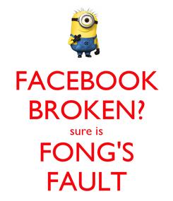 Poster: FACEBOOK BROKEN? sure is FONG'S FAULT