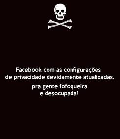 Poster: Facebook com as configurações  de privacidade devidamente atualizadas,   pra gente fofoqueira  e desocupada!