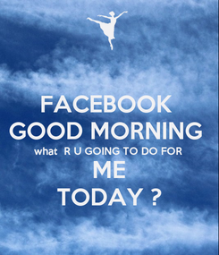 Poster: FACEBOOK  GOOD MORNING  what  R U GOING TO DO FOR  ME TODAY ?