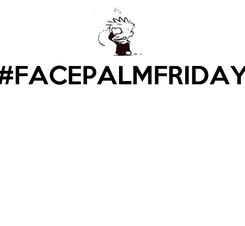Poster: #FACEPALMFRIDAY