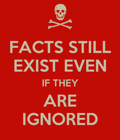 Poster: FACTS STILL EXIST EVEN IF THEY ARE IGNORED