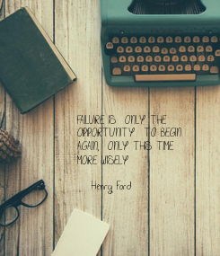 Poster: FAILURE IS  ONLY THE OPPORTUNITY  TO BEGIN AGAIN,  ONLY THIS TIME  MORE WISELY  -Henry Ford