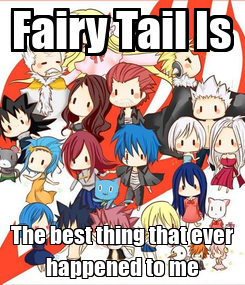 Poster: Fairy Tail Is The best thing that ever happened to me