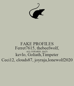 Poster: FAKE PROFILES Ferret7615, thebeefwolf, ALL COWARDS...RATS kevlo, Goliath,Timpeter Ceci12, clouds87, joyraja,lonewolf2020