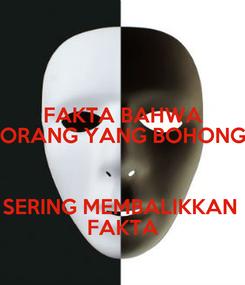 Poster: FAKTA BAHWA ORANG YANG BOHONG  SERING MEMBALIKKAN  FAKTA