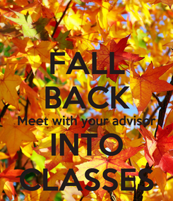 Poster: FALL BACK Meet with your advisor INTO CLASSES