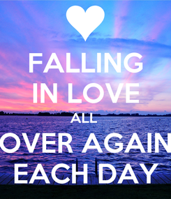 Poster: FALLING IN LOVE ALL  OVER AGAIN EACH DAY