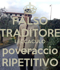 Poster: FALSO TRADITORE LECCACULO poveraccio RIPETITIVO
