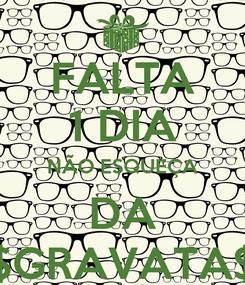Poster: FALTA 1 DIA NÃO ESQUEÇA DA $GRAVATA$