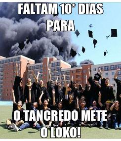 Poster: FALTAM 10* DIAS PARA O TANCREDO METE O LOKO!