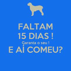Poster: FALTAM 15 DIAS ! Garanta o seu ! E AÍ COMEU?