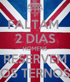 Poster: FALTAM  2 DIAS HOMENS RESERVEM OS TERNOS