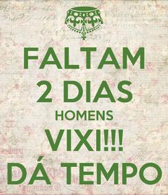 Poster: FALTAM 2 DIAS HOMENS VIXI!!! DÁ TEMPO